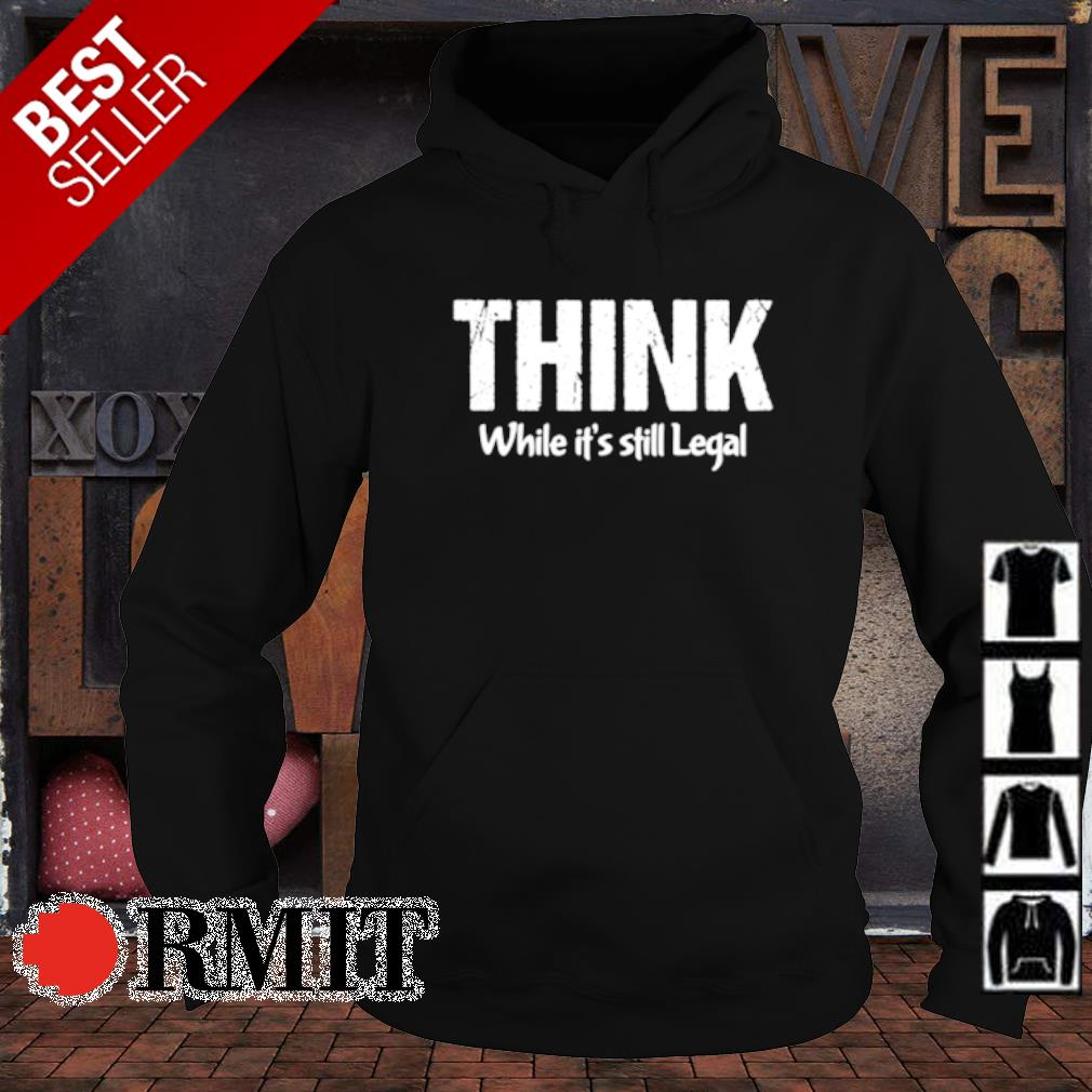 Think while it's still legal s hoodie1