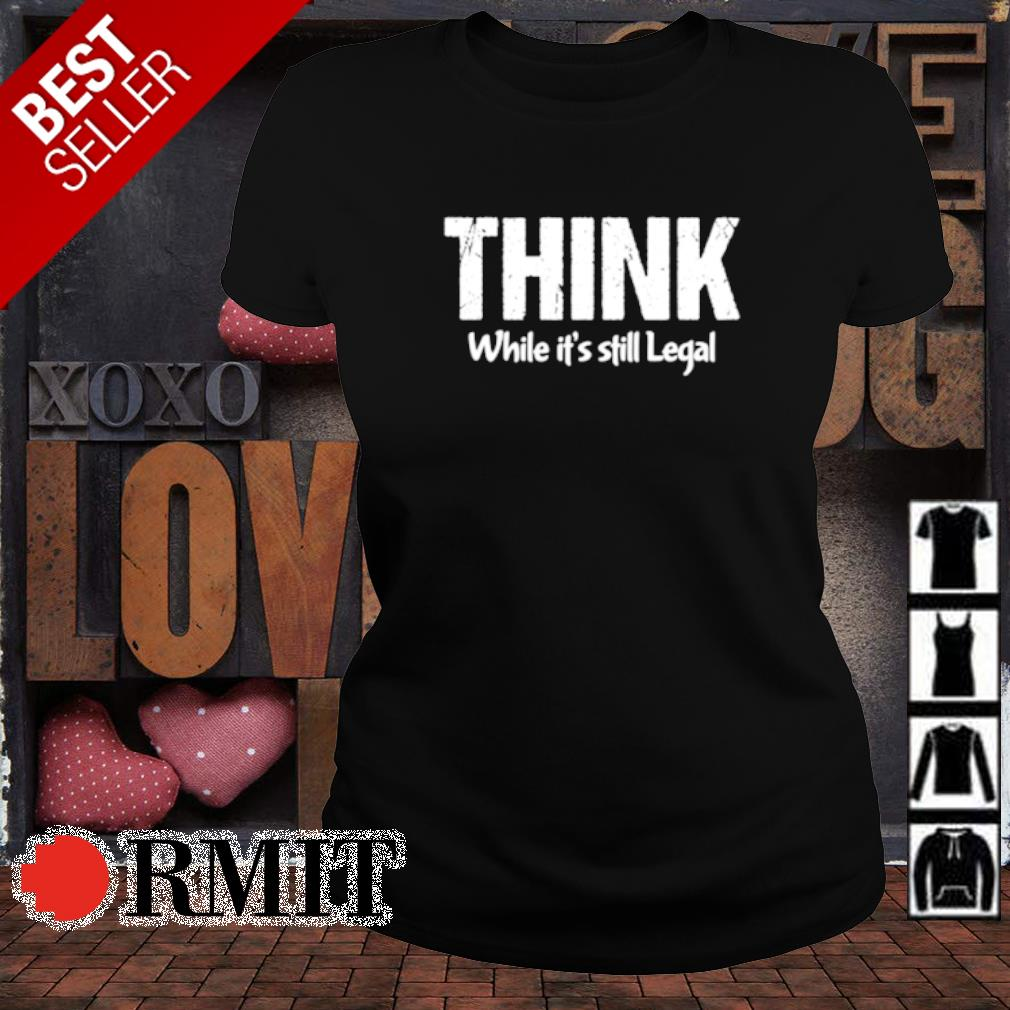 Think while it's still legal s ladies-tee1