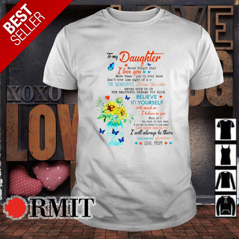 To my Daughter never forget that I love you shirt