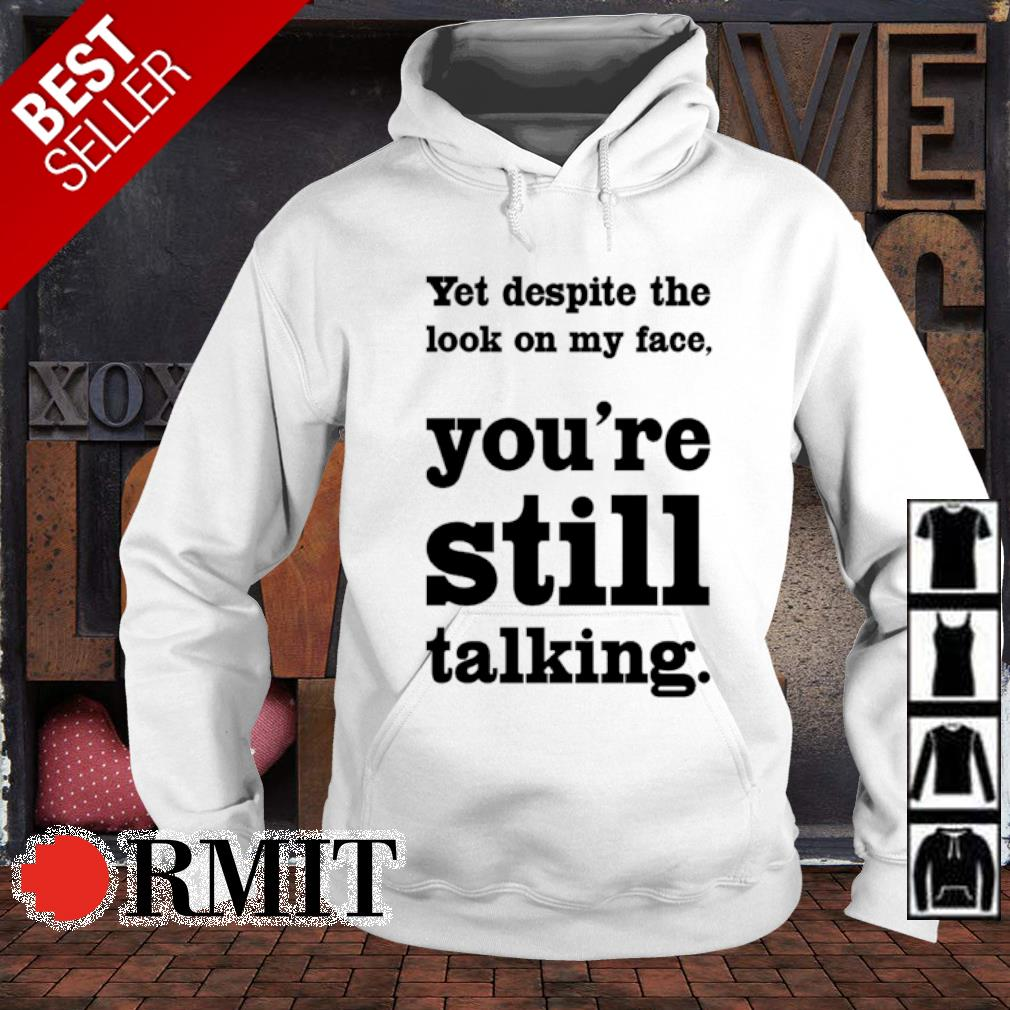 Yet despite the look on my face you're still talking s hoodie
